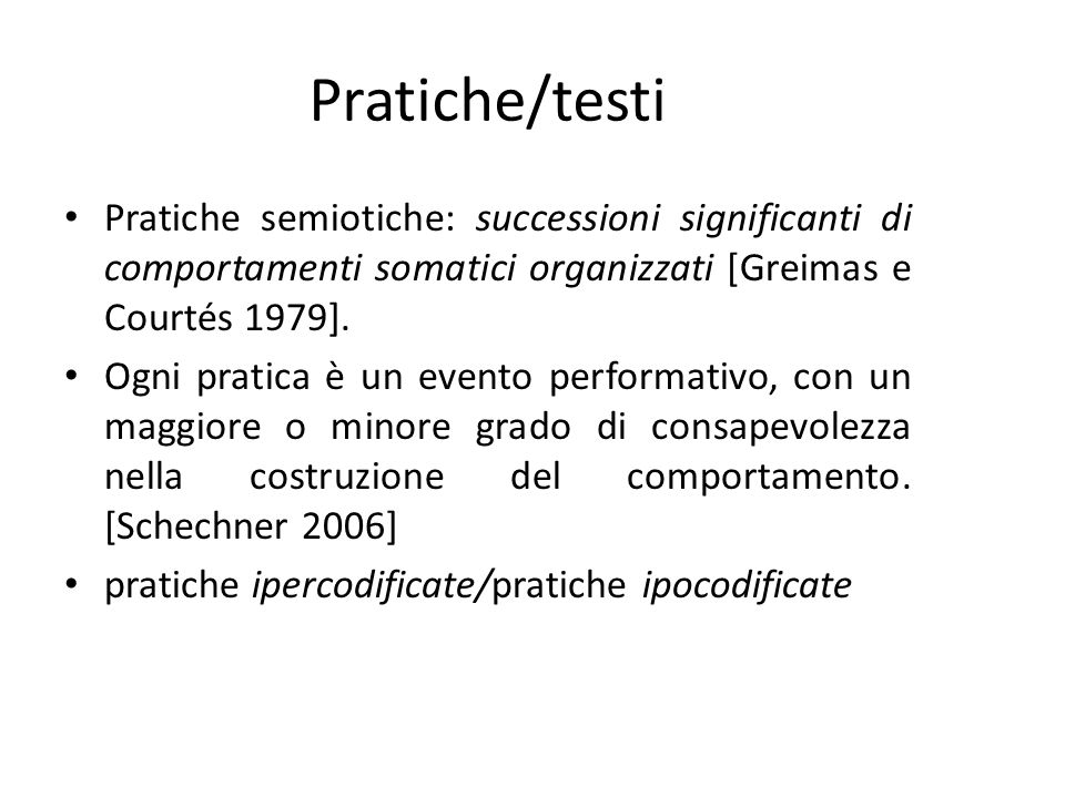 Pratiche/testi Pratiche semiotiche: successioni significanti di comportamenti somatici organizzati [Greimas e Courtés 1979].